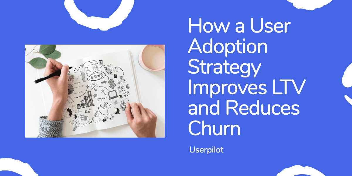 How your User Adoption Strategy Will Improve LTV and Reduce Churn