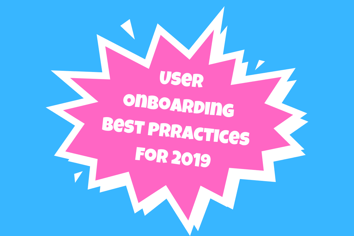 User Onboarding Best Practices for 2019 and Beyond?