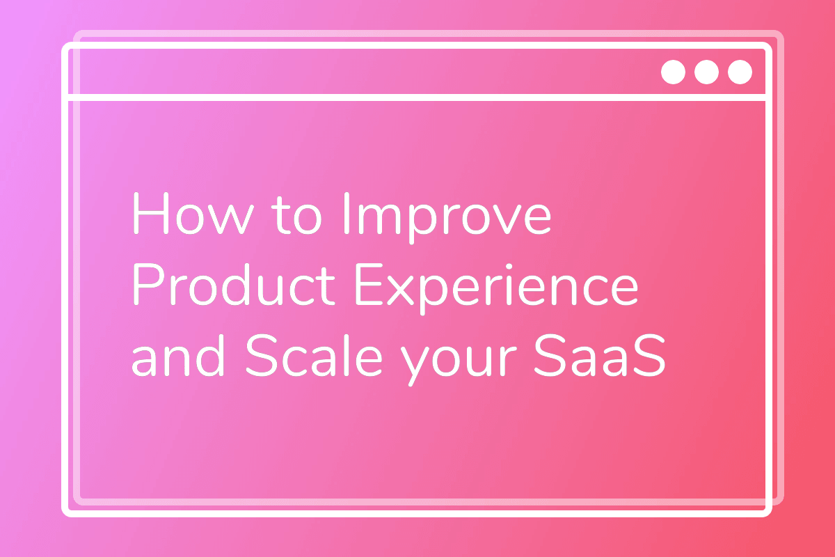 How to Improve Product Experience and Scale your SaaS