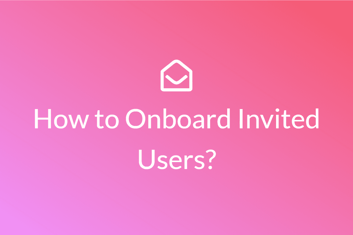 How to Onboard Invited Users to your SaaS Product