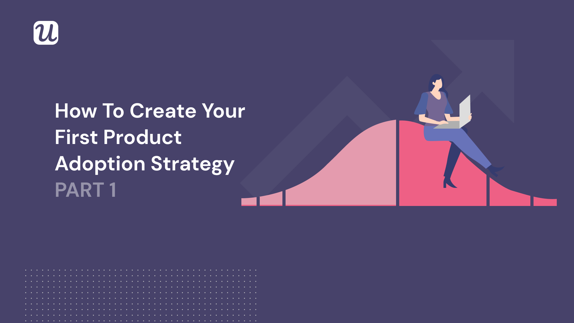 How to Create Your First Product Adoption Strategy PART 1